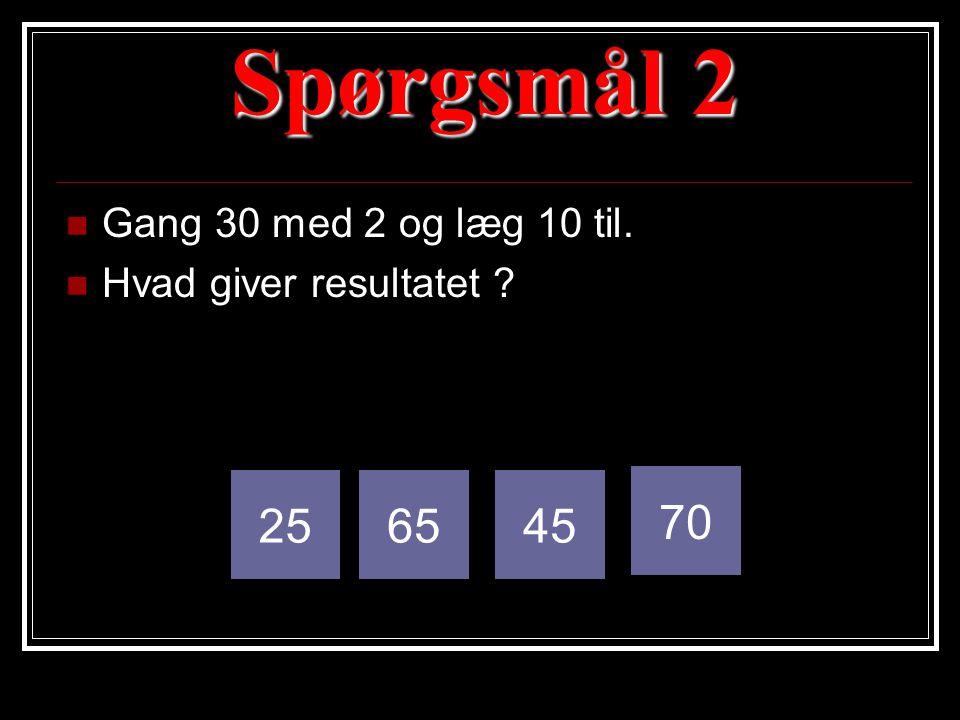 Spørgsmål 2  Gang 30 med 2 og læg 10 til.  Hvad giver resultatet ? 256545 70