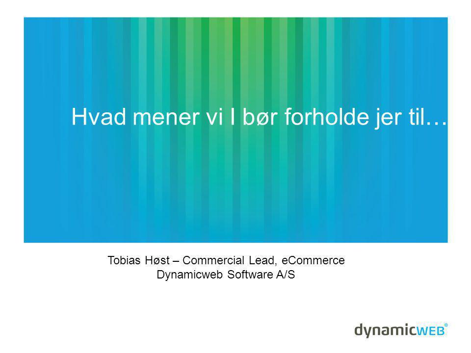 Hvad mener vi I bør forholde jer til… Tobias Høst – Commercial Lead, eCommerce Dynamicweb Software A/S