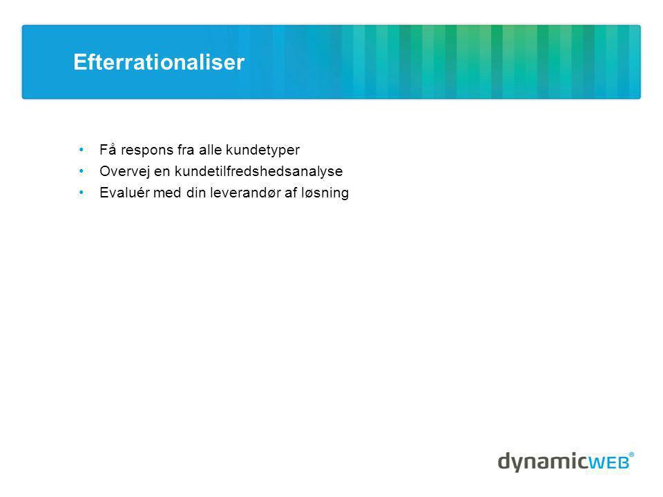 Efterrationaliser •Få respons fra alle kundetyper •Overvej en kundetilfredshedsanalyse •Evaluér med din leverandør af løsning