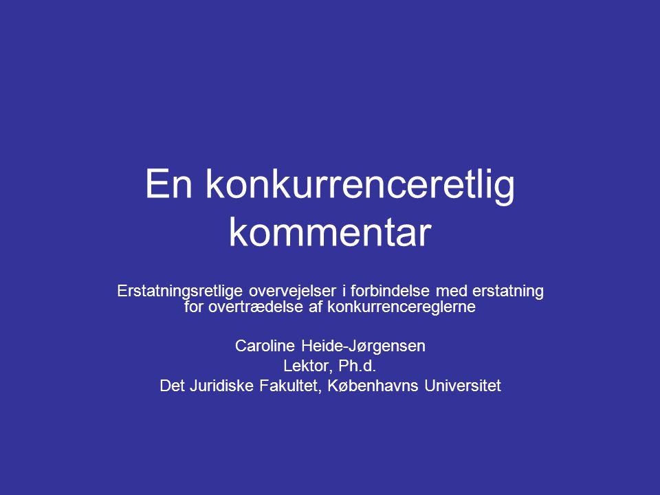 En konkurrenceretlig kommentar Erstatningsretlige overvejelser i forbindelse med erstatning for overtrædelse af konkurrencereglerne Caroline Heide-Jørgensen Lektor, Ph.d.