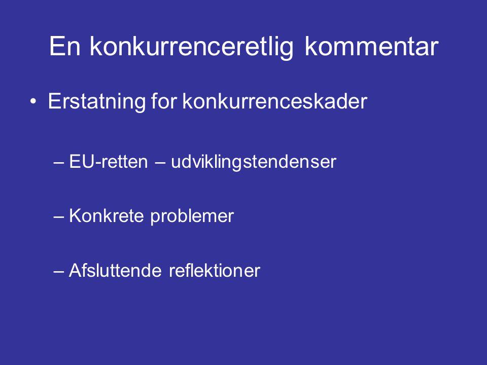 En konkurrenceretlig kommentar •Erstatning for konkurrenceskader –EU-retten – udviklingstendenser –Konkrete problemer –Afsluttende reflektioner