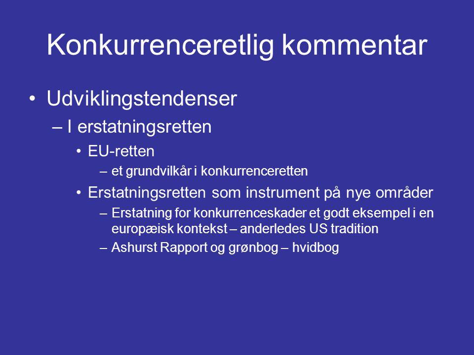 Konkurrenceretlig kommentar •Udviklingstendenser –I erstatningsretten •EU-retten –et grundvilkår i konkurrenceretten •Erstatningsretten som instrument på nye områder –Erstatning for konkurrenceskader et godt eksempel i en europæisk kontekst – anderledes US tradition –Ashurst Rapport og grønbog – hvidbog