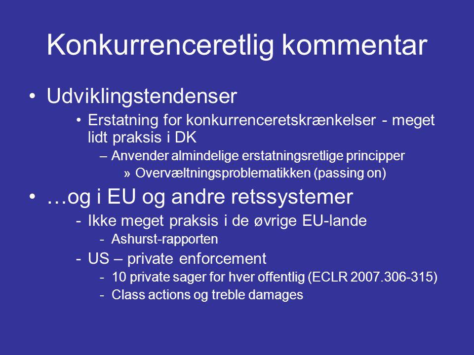 Konkurrenceretlig kommentar •Udviklingstendenser •Erstatning for konkurrenceretskrænkelser - meget lidt praksis i DK –Anvender almindelige erstatningsretlige principper »Overvæltningsproblematikken (passing on) •…og i EU og andre retssystemer -Ikke meget praksis i de øvrige EU-lande -Ashurst-rapporten -US – private enforcement -10 private sager for hver offentlig (ECLR 2007.306-315) -Class actions og treble damages