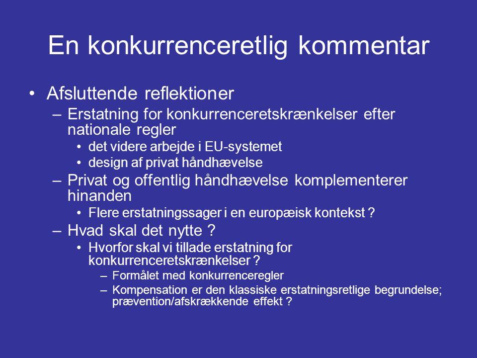 En konkurrenceretlig kommentar •Afsluttende reflektioner –Erstatning for konkurrenceretskrænkelser efter nationale regler •det videre arbejde i EU-systemet •design af privat håndhævelse –Privat og offentlig håndhævelse komplementerer hinanden •Flere erstatningssager i en europæisk kontekst .