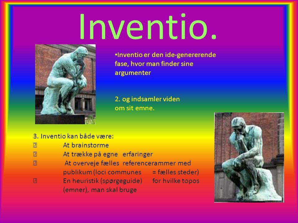 Inventio. • Inventio er den ide-genererende fase, hvor man finder sine argumenter 2.