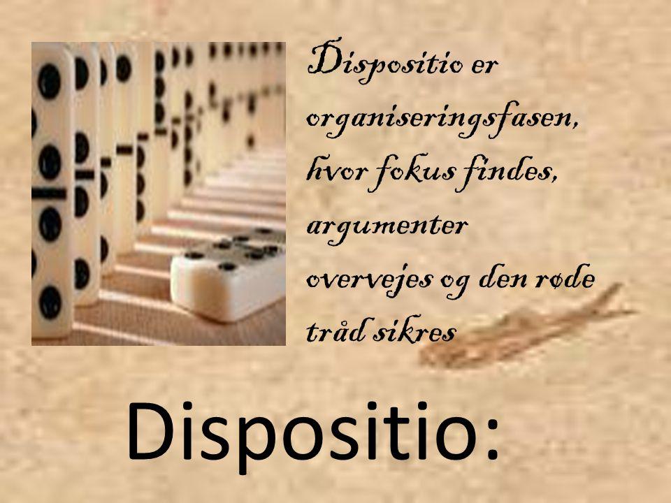 Dispositio: Dispositio er organiseringsfasen, hvor fokus findes, argumenter overvejes og den røde tråd sikres