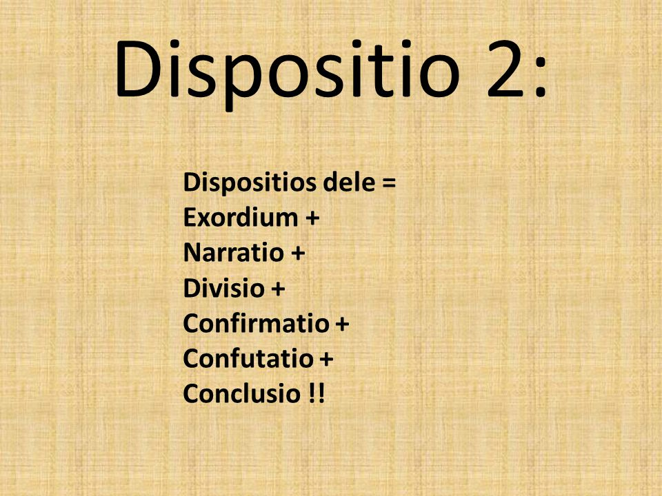 Dispositio 2: Dispositios dele = Exordium + Narratio + Divisio + Confirmatio + Confutatio + Conclusio !!