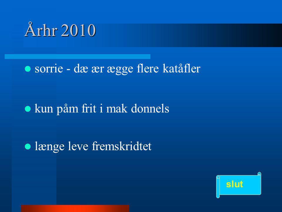 Århr 2010  sorrie - dæ ær ægge flere katåfler  kun påm frit i mak donnels  længe leve fremskridtet slut