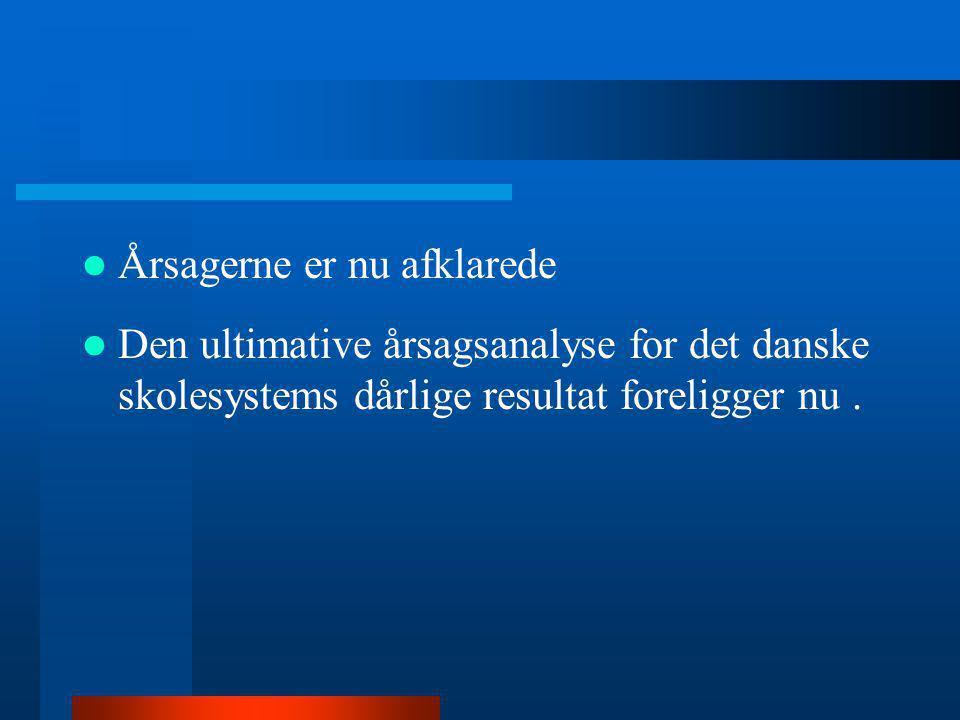  Årsagerne er nu afklarede  Den ultimative årsagsanalyse for det danske skolesystems dårlige resultat foreligger nu.
