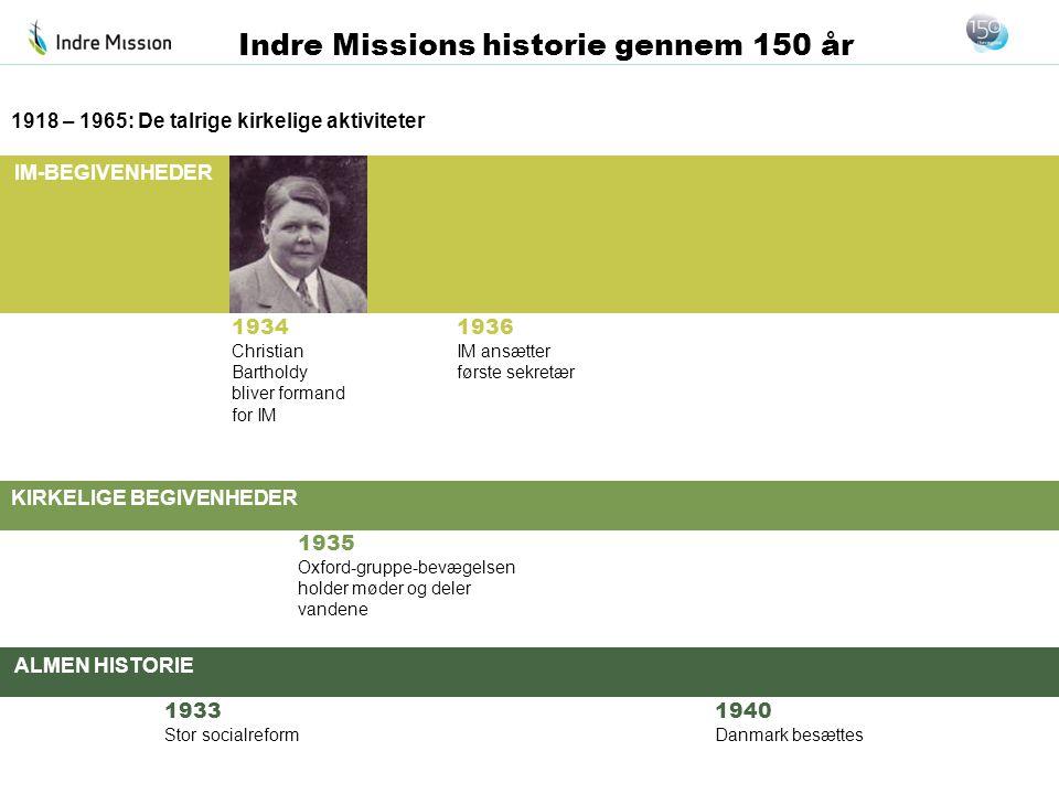 IM-BEGIVENHEDER KIRKELIGE BEGIVENHEDER ALMEN HISTORIE Indre Missions historie gennem 150 år 1934 Christian Bartholdy bliver formand for IM 1918 – 1965