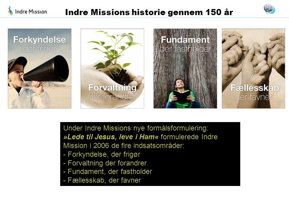 Under Indre Missions nye formålsformulering: »Lede til Jesus, leve i Ham« formulerede Indre Mission i 2006 de fire indsatsområder: - Forkyndelse, der