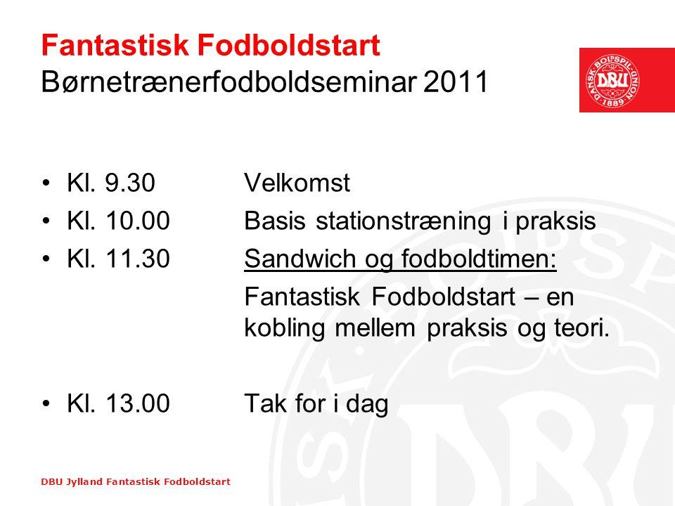 DBU Jylland Fantastisk Fodboldstart Fantastisk Fodboldstart Børnetrænerfodboldseminar 2011 •Kl. 9.30Velkomst •Kl. 10.00Basis stationstræning i praksis