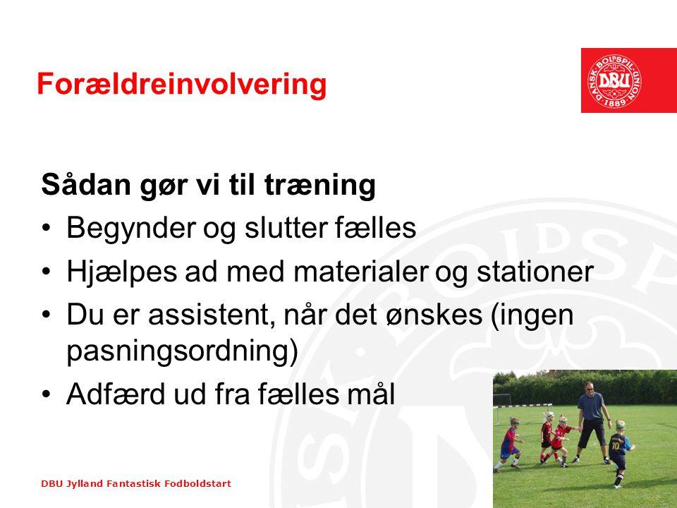 DBU Jylland Fantastisk Fodboldstart Forældreinvolvering Sådan gør vi til træning •Begynder og slutter fælles •Hjælpes ad med materialer og stationer •