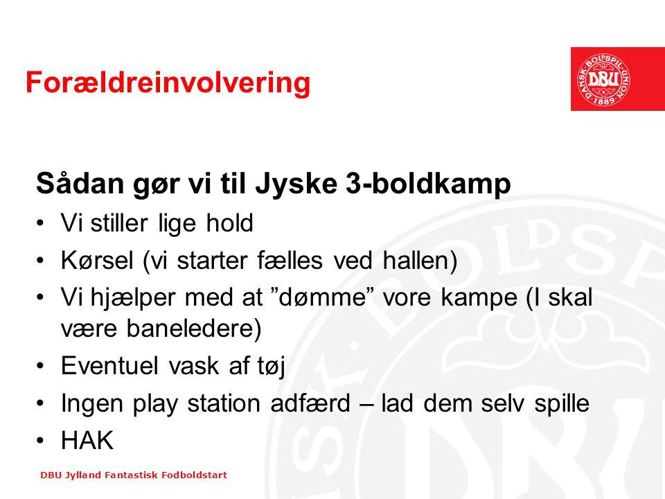 DBU Jylland Fantastisk Fodboldstart Forældreinvolvering Sådan gør vi til Jyske 3-boldkamp •Vi stiller lige hold •Kørsel (vi starter fælles ved hallen)