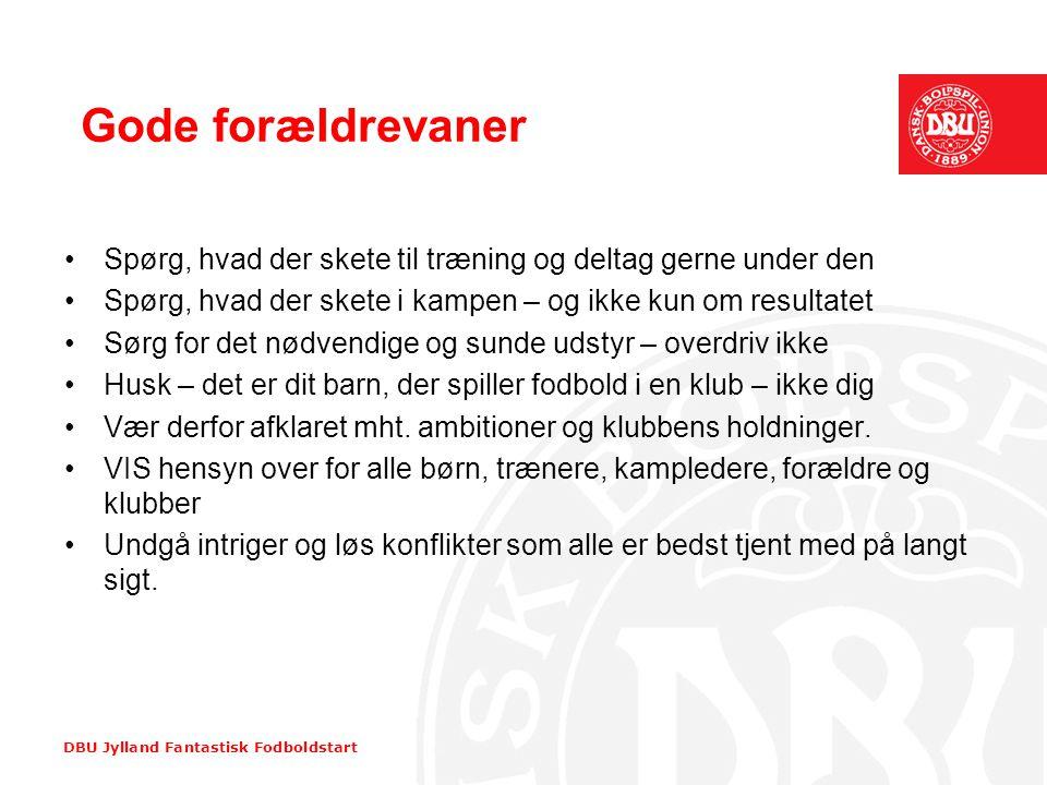 DBU Jylland Fantastisk Fodboldstart Gode forældrevaner •Spørg, hvad der skete til træning og deltag gerne under den •Spørg, hvad der skete i kampen –