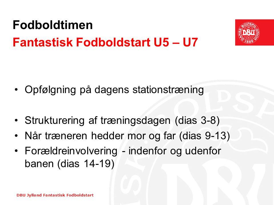 DBU Jylland Fantastisk Fodboldstart Fodboldtimen Fantastisk Fodboldstart U5 – U7 •Opfølgning på dagens stationstræning •Strukturering af træningsdagen