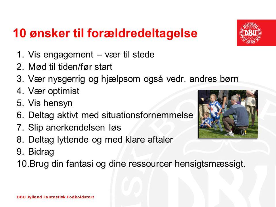 DBU Jylland Fantastisk Fodboldstart 10 ønsker til forældredeltagelse 1.Vis engagement – vær til stede 2.Mød til tiden/før start 3.Vær nysgerrig og hjæ