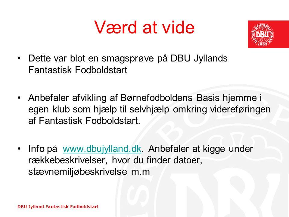 DBU Jylland Fantastisk Fodboldstart Værd at vide •Dette var blot en smagsprøve på DBU Jyllands Fantastisk Fodboldstart •Anbefaler afvikling af Børnefo