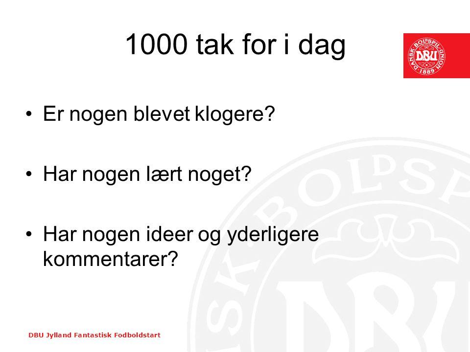 DBU Jylland Fantastisk Fodboldstart 1000 tak for i dag •Er nogen blevet klogere? •Har nogen lært noget? •Har nogen ideer og yderligere kommentarer?