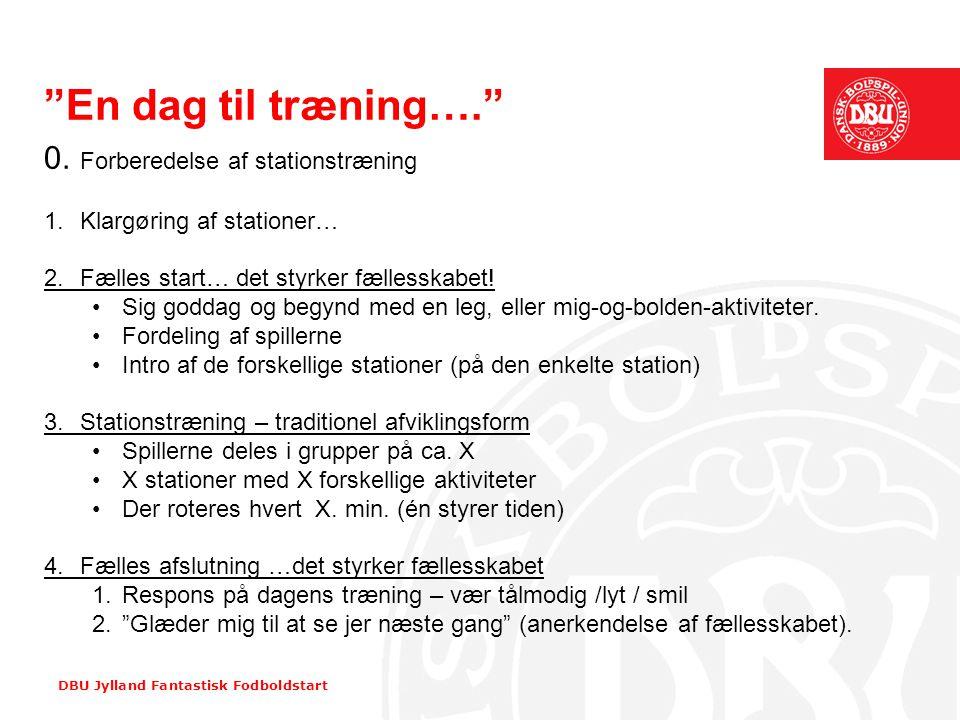 """DBU Jylland Fantastisk Fodboldstart """"En dag til træning…."""" 0. Forberedelse af stationstræning 1. Klargøring af stationer… 2.Fælles start… det styrker"""