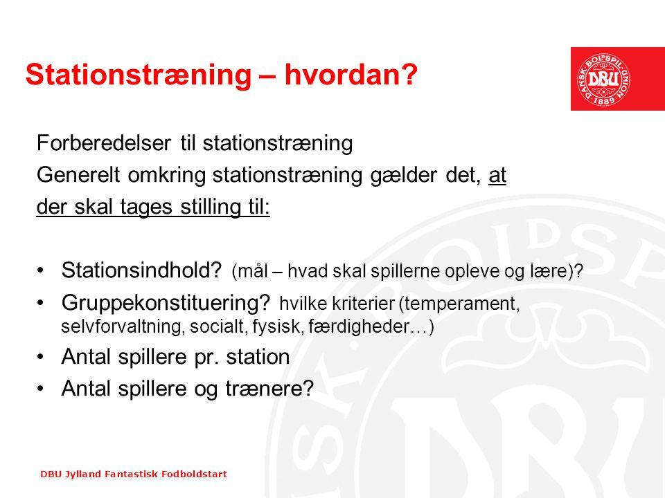 DBU Jylland Fantastisk Fodboldstart Stationstræning – hvordan? Forberedelser til stationstræning Generelt omkring stationstræning gælder det, at der s