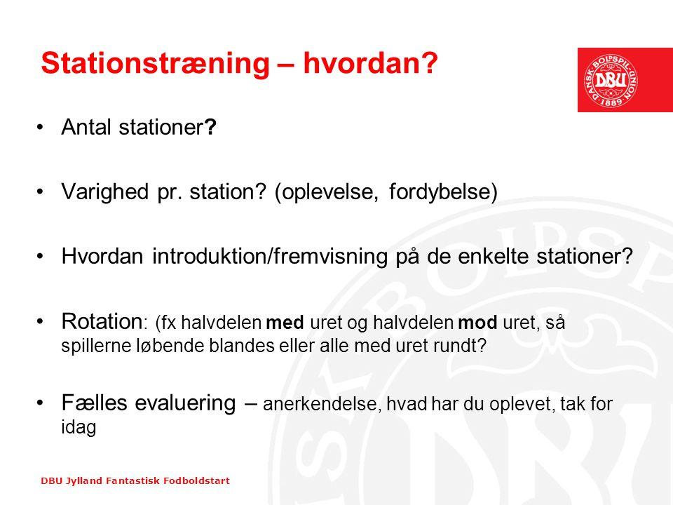 DBU Jylland Fantastisk Fodboldstart Stationstræning – hvordan? •Antal stationer? •Varighed pr. station? (oplevelse, fordybelse) •Hvordan introduktion/