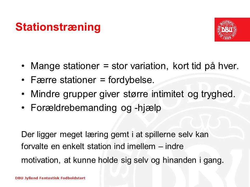 DBU Jylland Fantastisk Fodboldstart Stationstræning •Mange stationer = stor variation, kort tid på hver. •Færre stationer = fordybelse. •Mindre gruppe