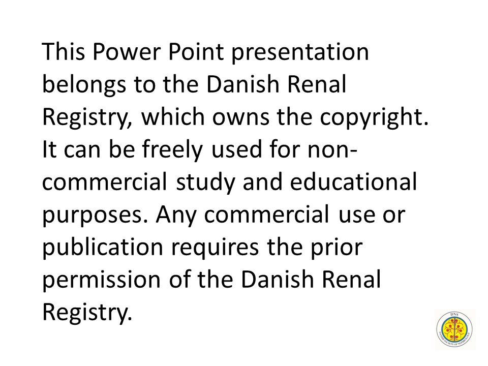 This Power Point presentation belongs to the Danish Renal Registry, which owns the copyright. It can be freely used for non- commercial study and educ
