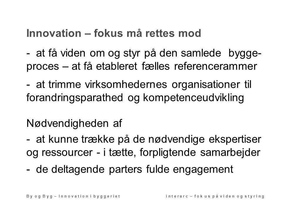 Innovation – fokus må rettes mod B y o g B y g – I n n o v a t i o n i b y g g e r i e t i n t e r a r c – f o k u s p å v i d e n o g s t y r i n g - at få viden om og styr på den samlede bygge- proces – at få etableret fælles referencerammer - at trimme virksomhedernes organisationer til forandringsparathed og kompetenceudvikling Nødvendigheden af - at kunne trække på de nødvendige ekspertiser og ressourcer - i tætte, forpligtende samarbejder - de deltagende parters fulde engagement