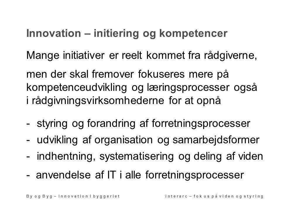Innovation – initiering og kompetencer B y o g B y g – I n n o v a t i o n i b y g g e r i e t i n t e r a r c – f o k u s p å v i d e n o g s t y r i n g -styring og forandring af forretningsprocesser Mange initiativer er reelt kommet fra rådgiverne, -udvikling af organisation og samarbejdsformer -indhentning, systematisering og deling af viden men der skal fremover fokuseres mere på kompetenceudvikling og læringsprocesser også i rådgivningsvirksomhederne for at opnå - anvendelse af IT i alle forretningsprocesser
