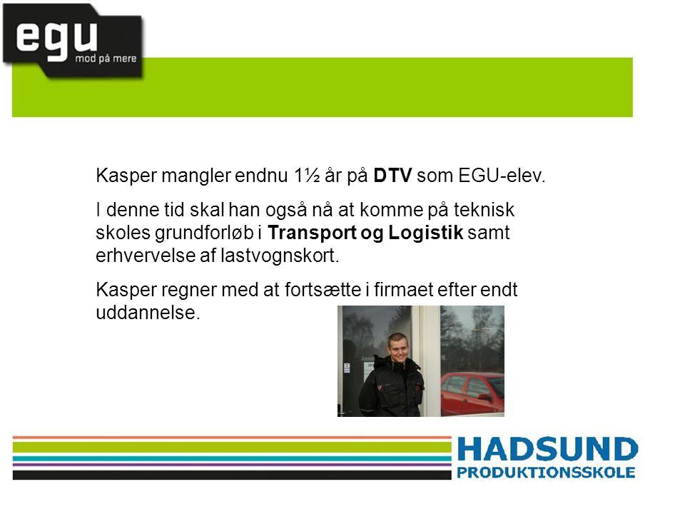 Kasper mangler endnu 1½ år på DTV som EGU-elev. I denne tid skal han også nå at komme på teknisk skoles grundforløb i Transport og Logistik samt erhve