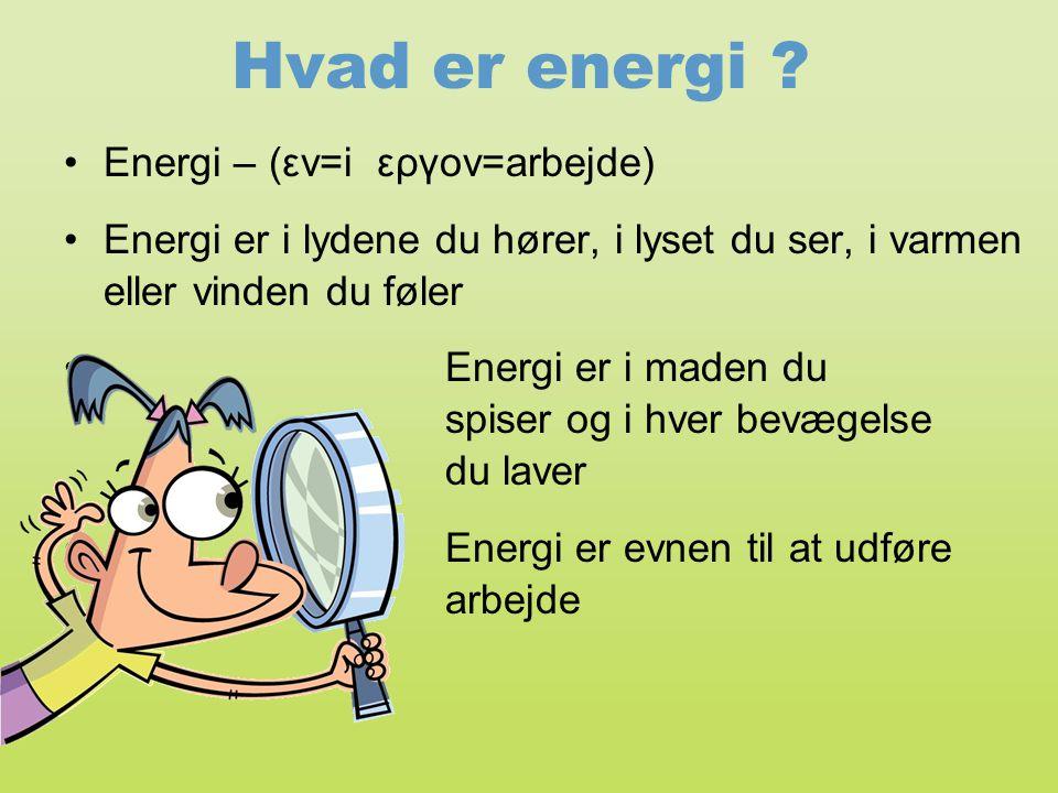 Hvad er energi ? •Energi – (εν=i εργον=arbejde) •Energi er i lydene du hører, i lyset du ser, i varmen eller vinden du føler • Energi er i maden du sp