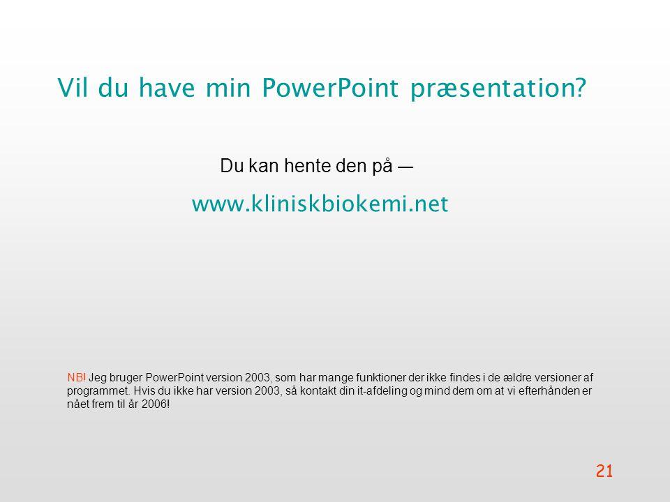 21 Vil du have min PowerPoint præsentation.Du kan hente den på — www.kliniskbiokemi.net NB.