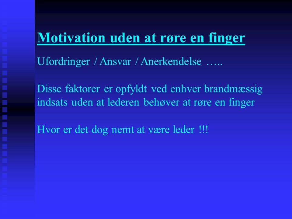 Motivation uden at røre en finger Ufordringer / Ansvar / Anerkendelse ….. Disse faktorer er opfyldt ved enhver brandmæssig indsats uden at lederen beh