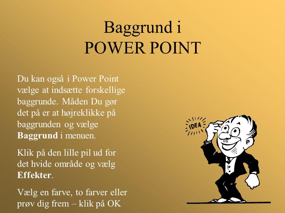 Baggrund i POWER POINT Du kan også i Power Point vælge at indsætte forskellige baggrunde. Måden Du gør det på er at højreklikke på baggrunden og vælge