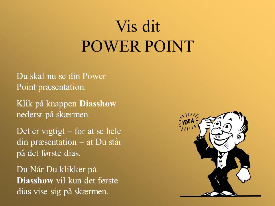 Vis dit POWER POINT Du skal nu se din Power Point præsentation. Klik på knappen Diasshow nederst på skærmen. Det er vigtigt – for at se hele din præse