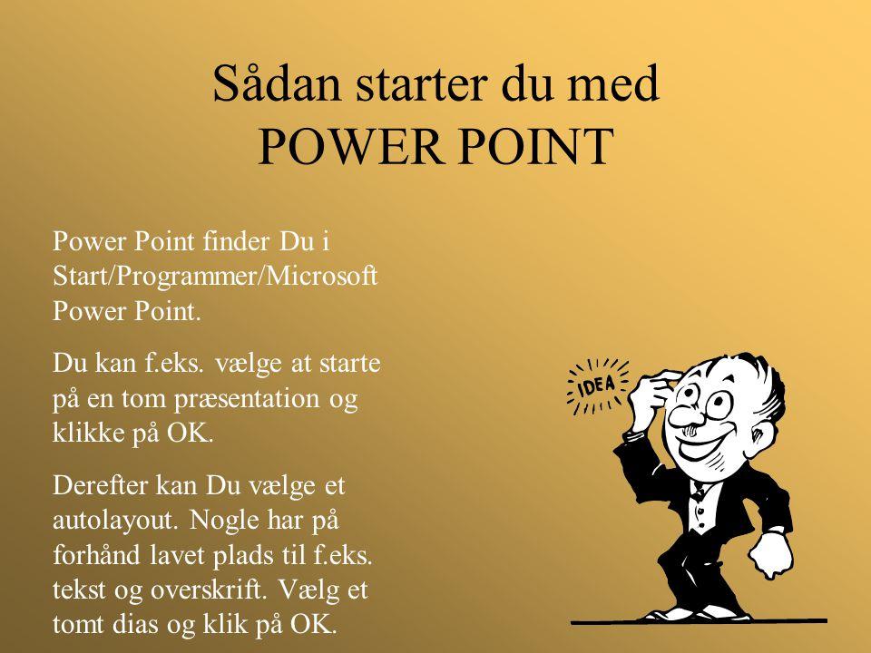 Sådan starter du med POWER POINT Power Point finder Du i Start/Programmer/Microsoft Power Point. Du kan f.eks. vælge at starte på en tom præsentation