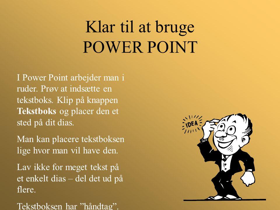 Klar til at bruge POWER POINT I Power Point arbejder man i ruder. Prøv at indsætte en tekstboks. Klip på knappen Tekstboks og placer den et sted på di