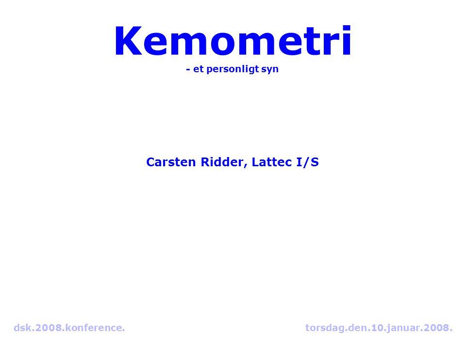 Kemometri - et personligt syn Carsten Ridder, Lattec I/S dsk.2008.konference. torsdag.den.10.januar.2008.