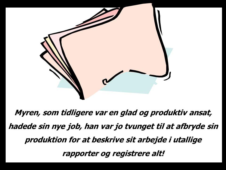 Myren, som tidligere var en glad og produktiv ansat, hadede sin nye job, han var jo tvunget til at afbryde sin produktion for at beskrive sit arbejde i utallige rapporter og registrere alt!