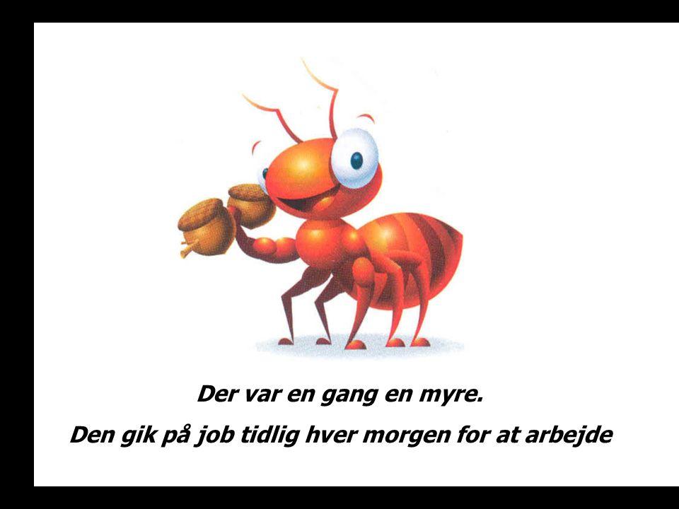 Der var en gang en myre. Den gik på job tidlig hver morgen for at arbejde