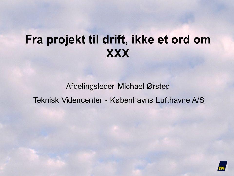 Fra projekt til drift, ikke et ord om XXX Afdelingsleder Michael Ørsted Teknisk Videncenter - Københavns Lufthavne A/S