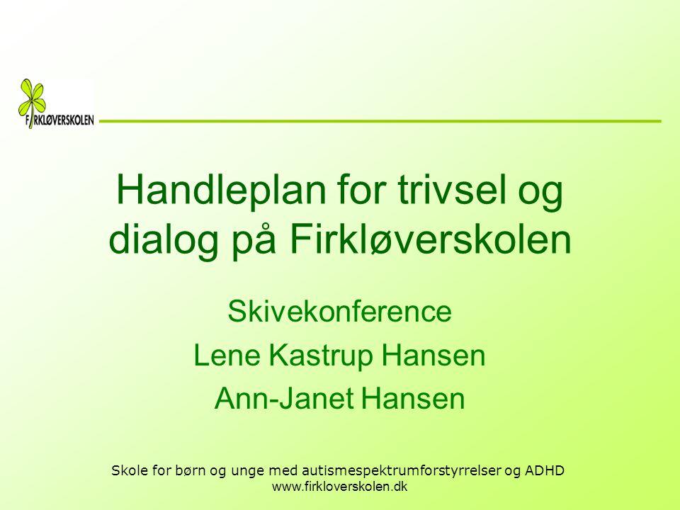 www.firkloverskolen.dk Skole for børn og unge med autismespektrumforstyrrelser og ADHD Handleplan for trivsel og dialog på Firkløverskolen Skivekonfer