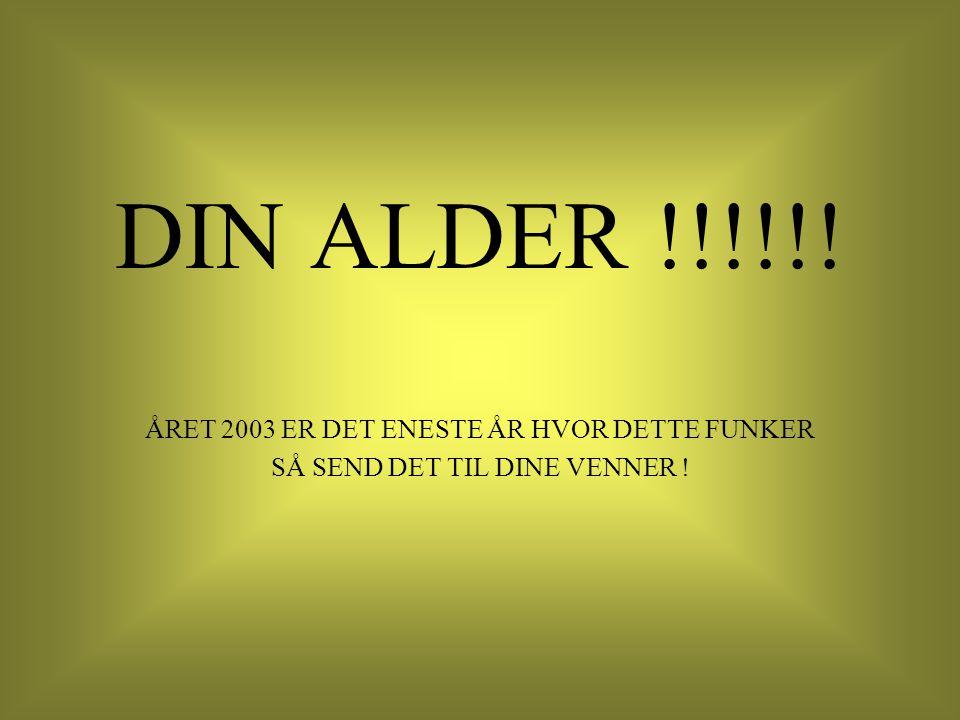 DIN ALDER !!!!!! ÅRET 2003 ER DET ENESTE ÅR HVOR DETTE FUNKER SÅ SEND DET TIL DINE VENNER !