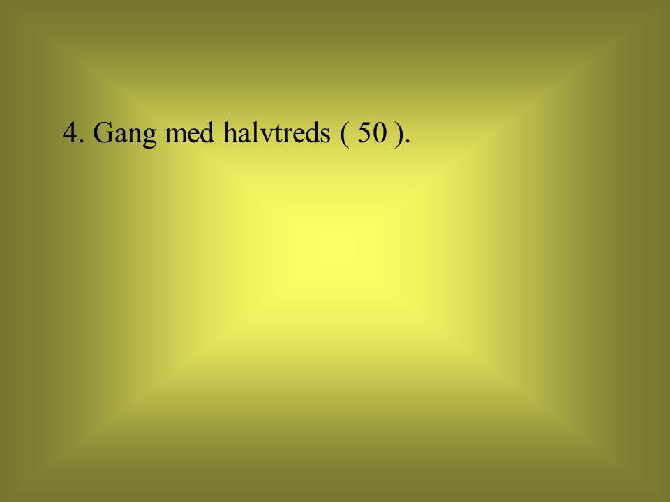 4. Gang med halvtreds ( 50 ).