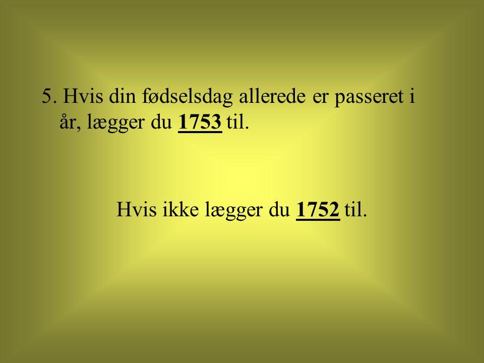 5. Hvis din fødselsdag allerede er passeret i år, lægger du 1753 til. Hvis ikke lægger du 1752 til.