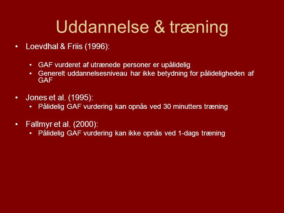 Uddannelse & træning •Loevdhal & Friis (1996): •GAF vurderet af utrænede personer er upålidelig •Generelt uddannelsesniveau har ikke betydning for pålideligheden af GAF •Jones et al.