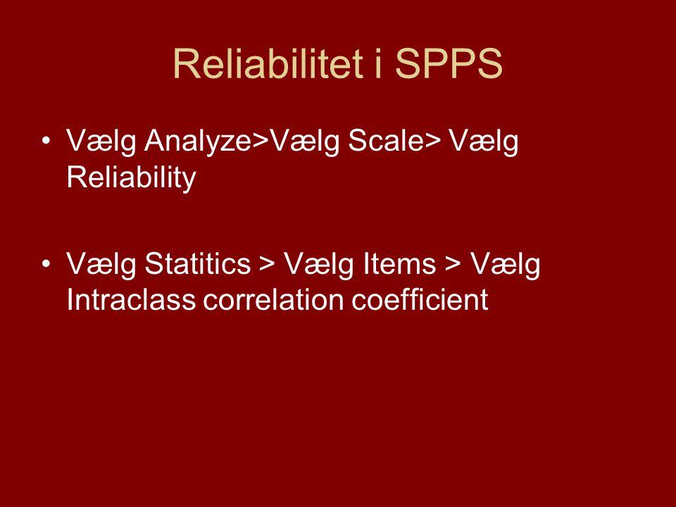 Reliabilitet i SPPS •Vælg Analyze>Vælg Scale> Vælg Reliability •Vælg Statitics > Vælg Items > Vælg Intraclass correlation coefficient