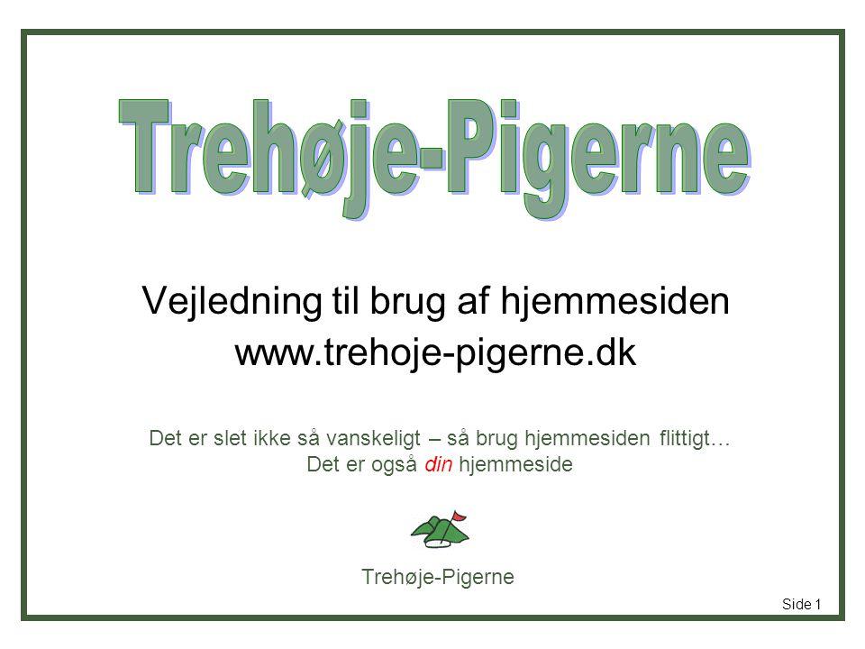 Trehøje-Pigerne Side 1 Vejledning til brug af hjemmesiden www.trehoje-pigerne.dk Det er slet ikke så vanskeligt – så brug hjemmesiden flittigt… Det er også din hjemmeside