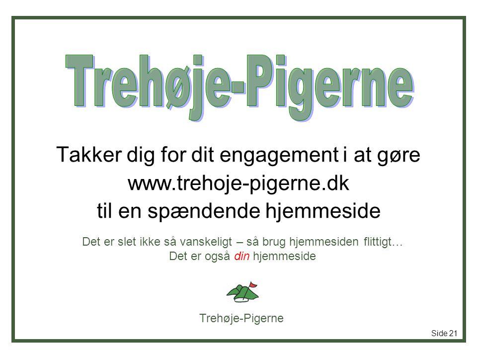 Trehøje-Pigerne Side 21 Takker dig for dit engagement i at gøre www.trehoje-pigerne.dk til en spændende hjemmeside Det er slet ikke så vanskeligt – så brug hjemmesiden flittigt… Det er også din hjemmeside